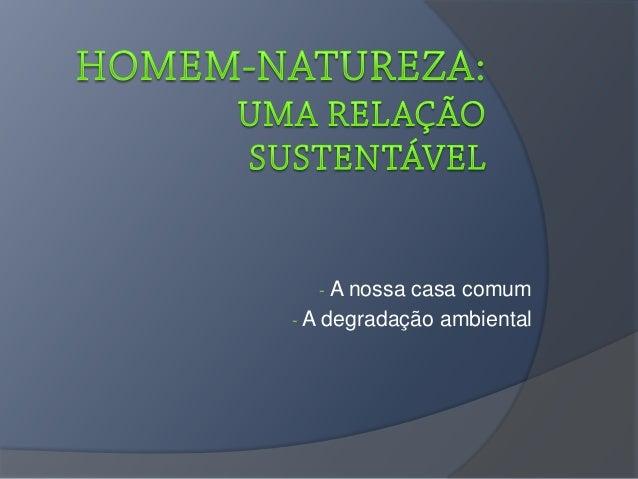 - A nossa casa comum - A degradação ambiental