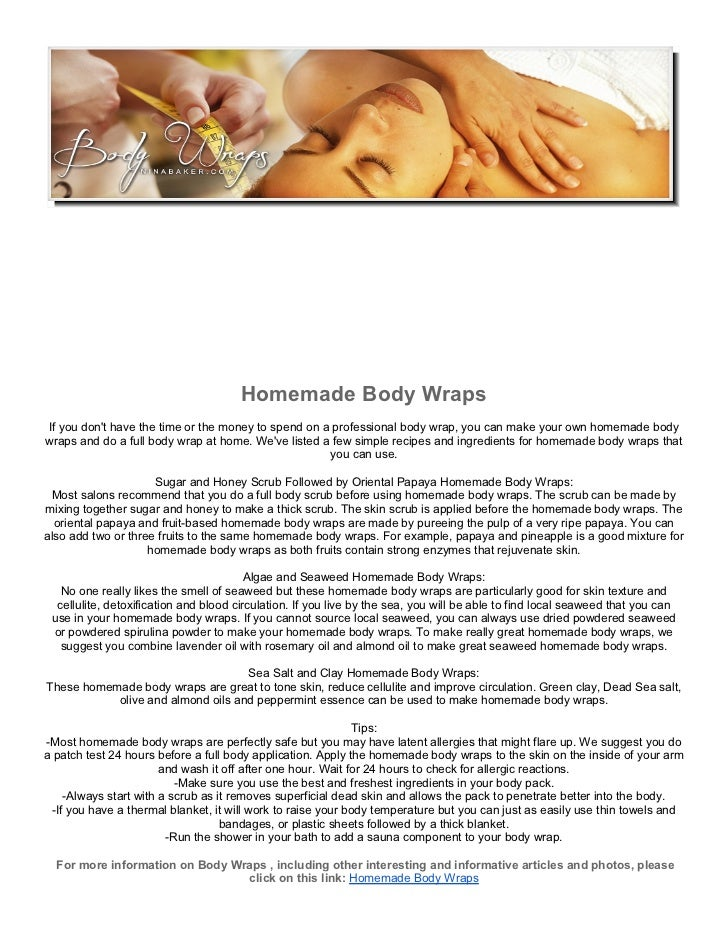 Homemade Body WrapsIf you dont have the time or the money to spend on a professional body wrap, you can make your own home...