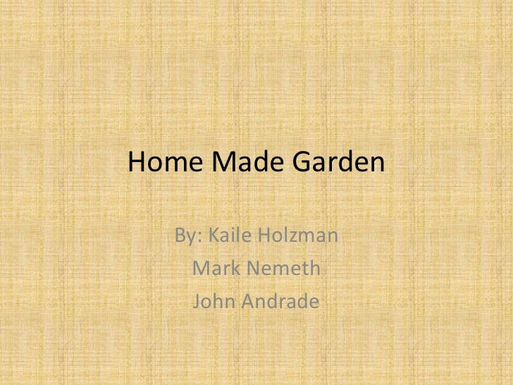 Home Made Garden  By: Kaile Holzman    Mark Nemeth    John Andrade