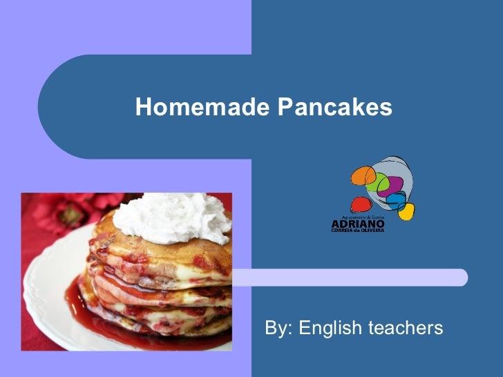 Homemade Pancakes By: English teachers