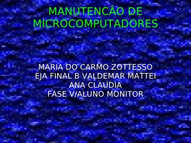 MANUTENCÂO DE MICROCOMPUTADORES <ul><ul><li>MARIA DO CARMO ZOTTESSO </li></ul></ul><ul><ul><li>EJA FINAL B VALDEMAR MATTEI...