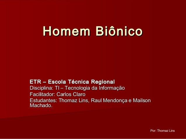 Homem BiônicoETR – Escola Técnica RegionalDisciplina: TI – Tecnologia da InformaçãoFacilitador: Carlos ClaroEstudantes: Th...