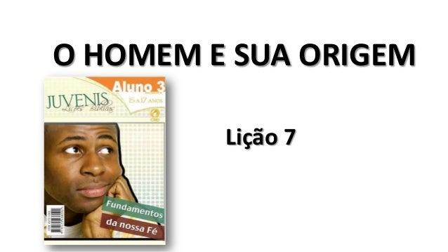 O HOMEM E SUA ORIGEM Lição 7