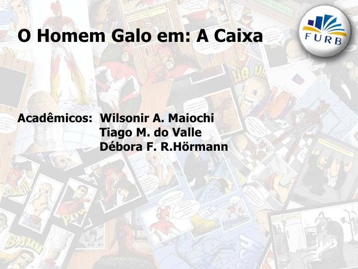 O Homem Galo em: A Caixa    Acadêmicos: Wilsonir A. Maiochi             Tiago M. do Valle             Débora F. R.Hörmann