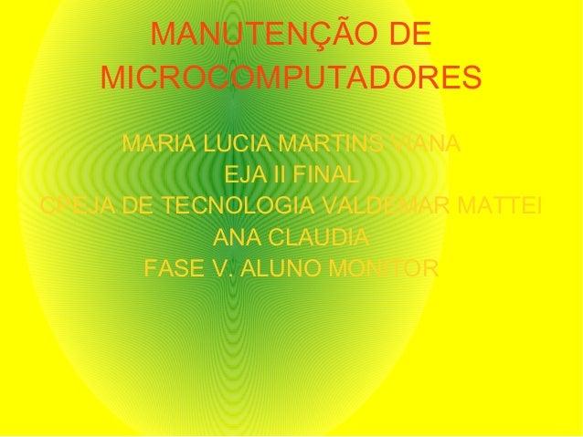 MANUTENÇÃO DE MICROCOMPUTADORES MARIA LUCIA MARTINS VIANA EJA II FINAL CPEJA DE TECNOLOGIA VALDEMAR MATTEI ANA CLAUDIA FAS...