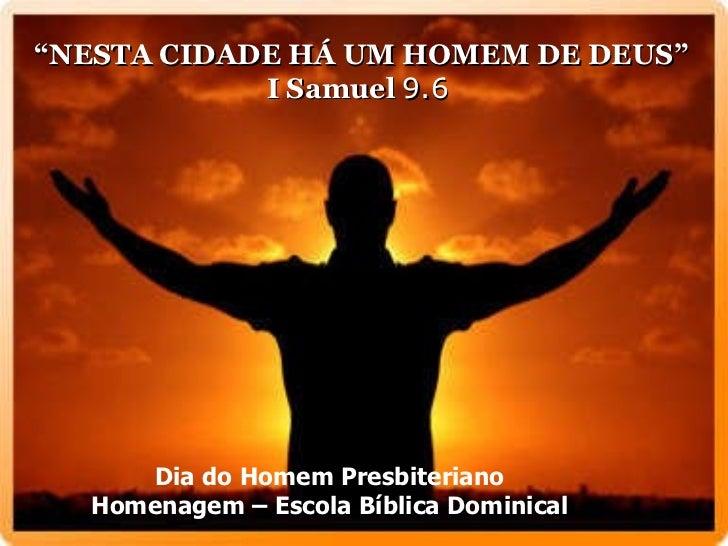 """"""" NESTA CIDADE HÁ UM HOMEM DE DEUS""""  I Samuel  9.6   Dia do Homem Presbiteriano Homenagem – Escola Bíblica Dominical"""