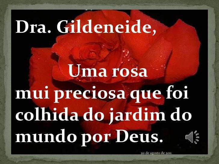 Dra. Gildeneide,<br />           Uma rosa<br />mui preciosa que foi colhida do jardim do mundo por Deus.<br />20 de agosto...