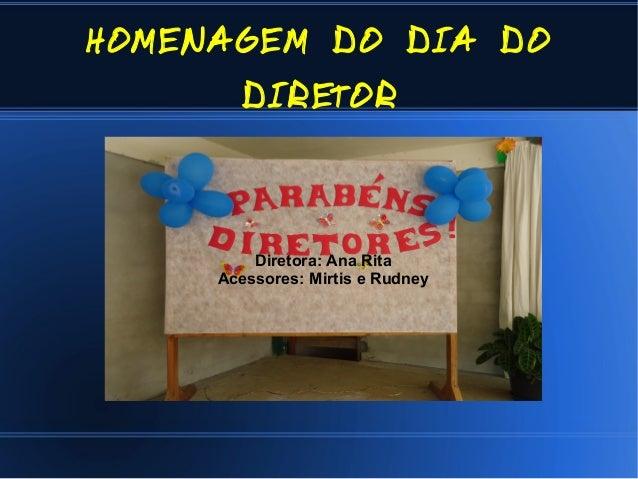HOMENAGEM DO DIA DO DIRETOR  Diretora: Ana Rita Acessores: Mirtis e Rudney
