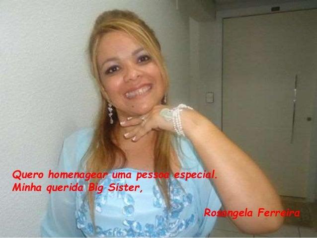 Quero homenagear uma pessoa especial.  Minha querida Big Sister,  Rosangela Ferreira