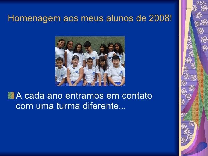 Homenagem aos meus alunos de 2008! <ul><li>A cada ano entramos em contato com uma turma diferente ... </li></ul>