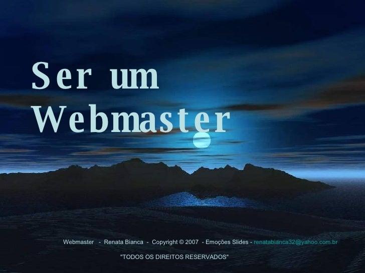 Ser um Webmaster  Webmaster -  Renata Bianca - Copyright © 2007 - Emoções Slides -  [email_address]  ...