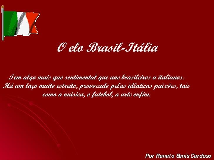 O elo Brasil-Itália Por Renato Senis Cardoso Tem algo mais que sentimental que une brasileiros a italianos. Há um laço mui...