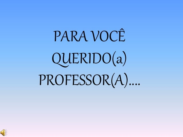 PARA VOCÊ  QUERIDO(a)  PROFESSOR(A)....