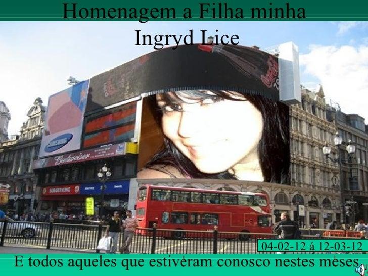 Homenagem a Filha minha             Ingryd Lice                                    04-02-12 á 12-03-12E todos aqueles que ...