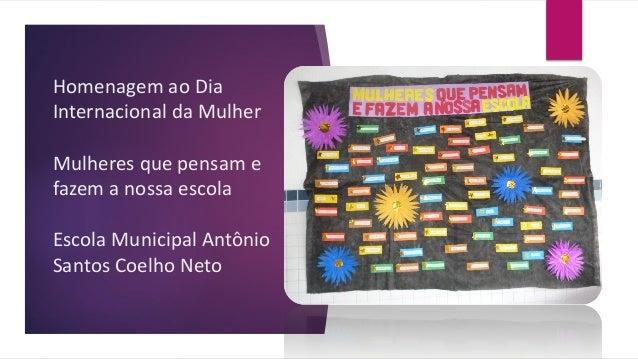 Homenagem ao DiaInternacional da MulherMulheres que pensam efazem a nossa escolaEscola Municipal AntônioSantos Coelho Neto
