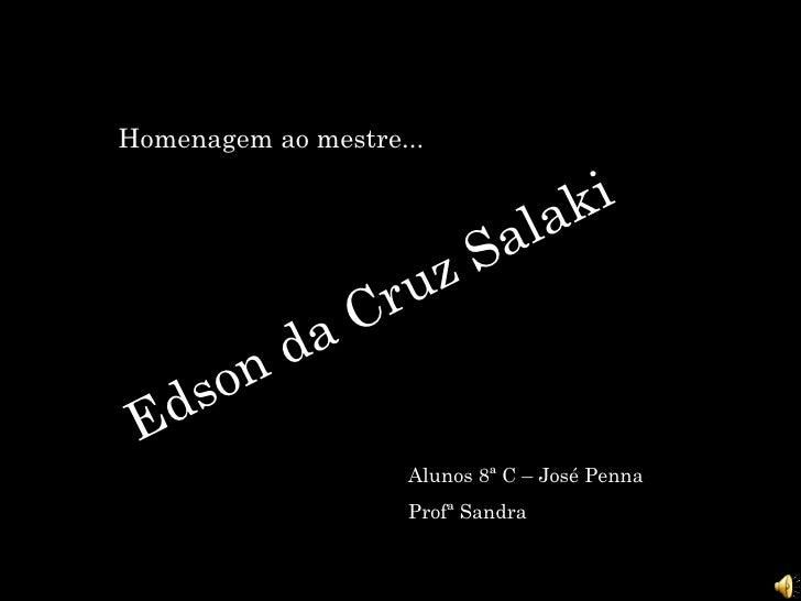 Homenagem ao mestre... Edson da Cruz Salaki Alunos 8ª C – José Penna Profª Sandra