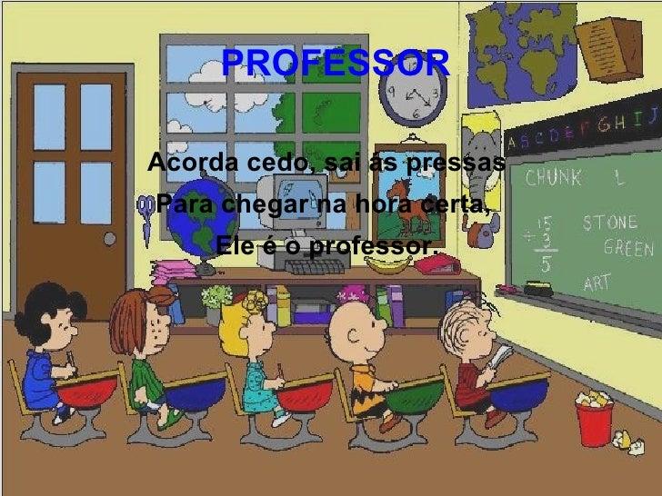 PROFESSORAcorda cedo, sai ás pressasPara chegar na hora certa,     Ele é o professor.