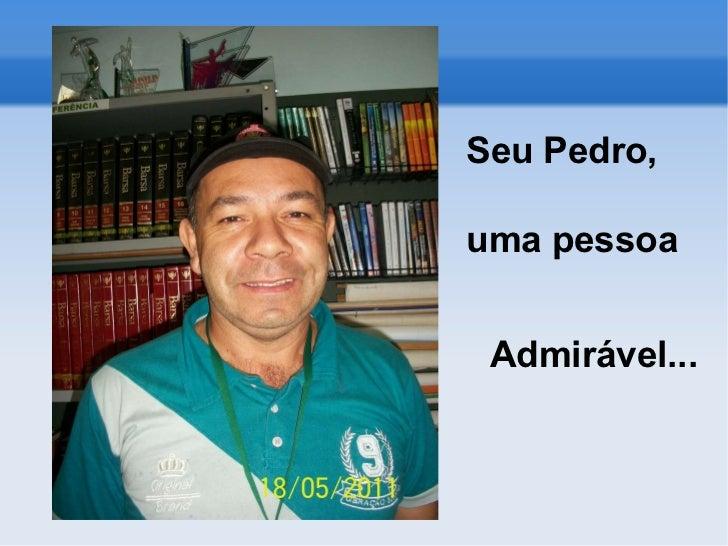 <ul><li>Seu Pedro,  </li></ul><ul><li>uma pessoa  Admirável... </li></ul>