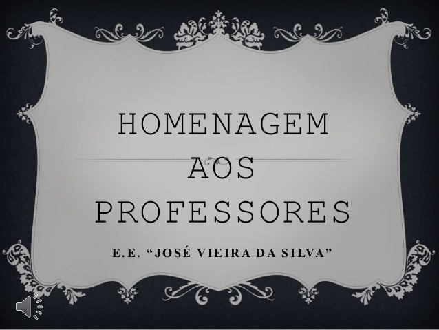 """HOMENAGEM AOS PROFESSORES E.E. """" J OSÉ V IEIR A D A SILVA """""""