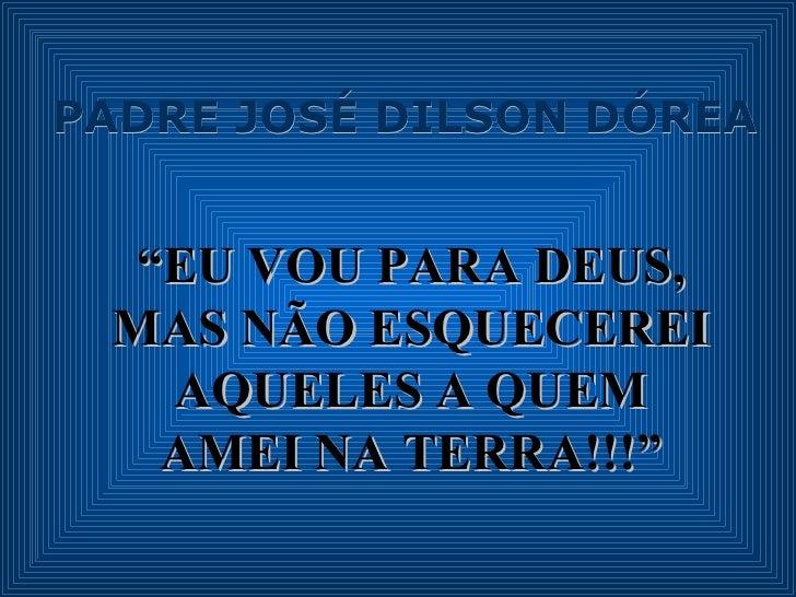 """PADRE JOSÉ DILSON DÓREA """" EU VOU PARA DEUS, MAS NÃO ESQUECEREI AQUELES A QUEM AMEI NA TERRA!!!"""""""