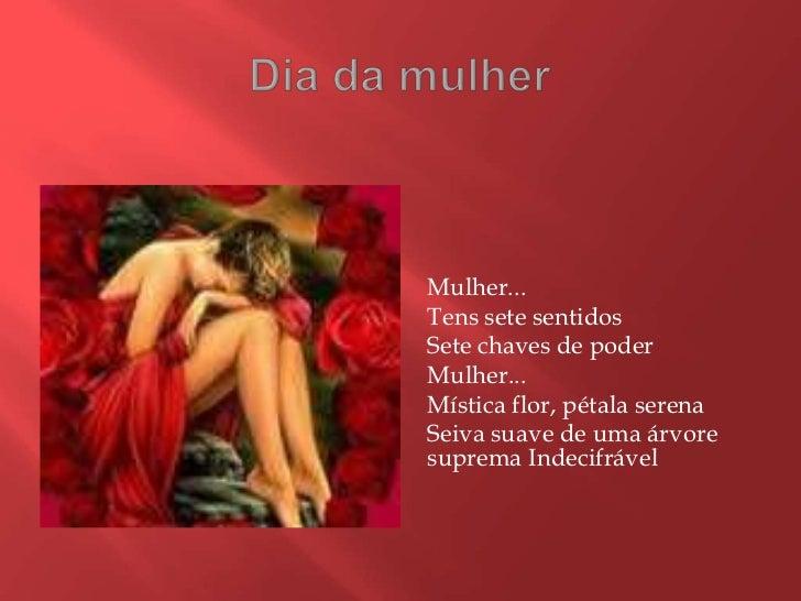 Dia da mulher<br />Mulher...<br />Tens sete sentidos<br />Sete chaves de poder<br />Mulher...<br />Mística flor, pétala se...