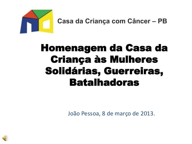 Homenagem da Casa da  Criança às Mulheres Solidárias, Guerreiras,      Batalhadoras     João Pessoa, 8 de março de 2013.