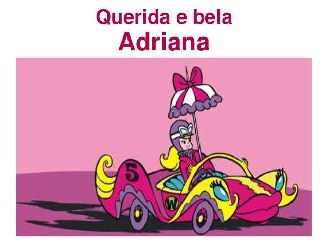 Querida e bela Adriana