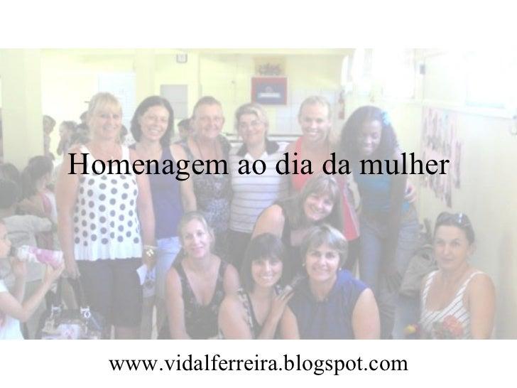 Homenagem ao dia da mulher  www.vidalferreira.blogspot.com
