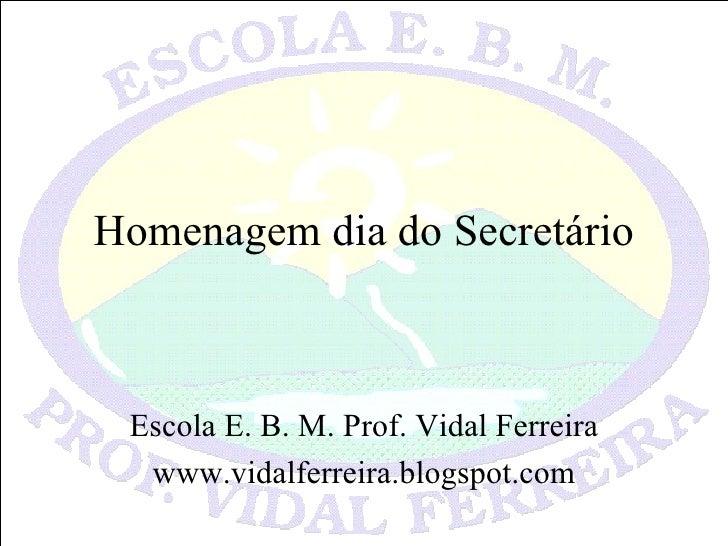 Homenagem dia do Secretário Escola E. B. M. Prof. Vidal Ferreira www.vidalferreira.blogspot.com