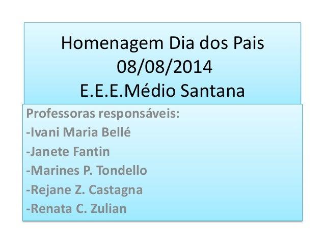 Homenagem Dia dos Pais 08/08/2014 E.E.E.Médio Santana Professoras responsáveis: -Ivani Maria Bellé -Janete Fantin -Marines...