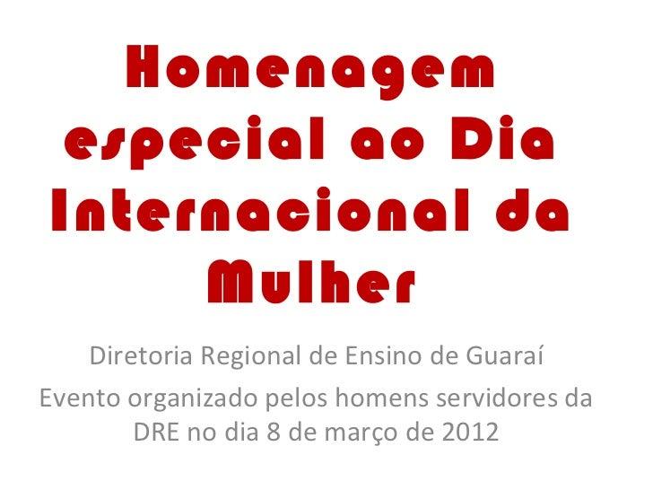 Homenagem especial ao DiaInternacional da     Mulher    Diretoria Regional de Ensino de GuaraíEvento organizado pelos home...