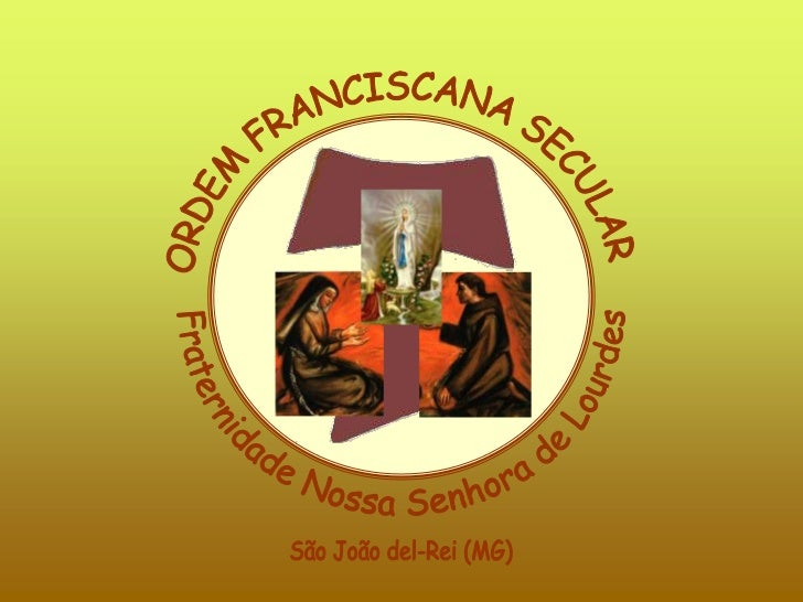 ORDEM FRANCISCANA SECULAR<br />Fraternidade Nossa Senhora de Lourdes<br />São João del-Rei (MG)<br />