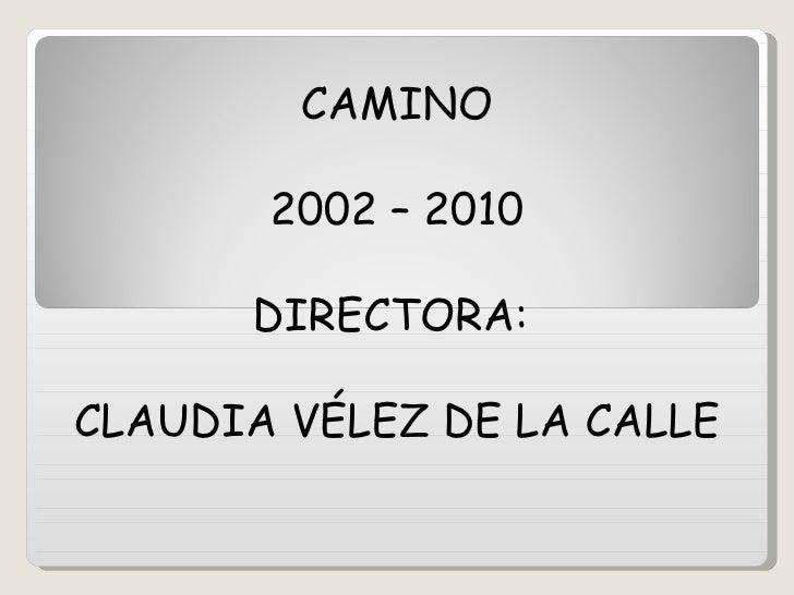 CAMINO 2002 – 2010 DIRECTORA:  CLAUDIA VÉLEZ DE LA CALLE