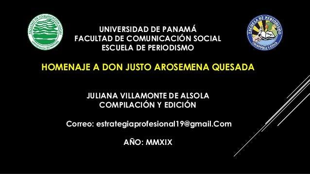 UNIVERSIDAD DE PANAMÁ FACULTAD DE COMUNICACIÓN SOCIAL ESCUELA DE PERIODISMO HOMENAJE A DON JUSTO AROSEMENA QUESADA JULIANA...