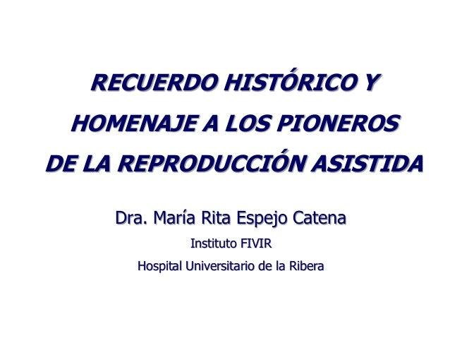 RECUERDO HISTÓRICO Y HOMENAJE A LOS PIONEROSDE LA REPRODUCCIÓN ASISTIDA     Dra. María Rita Espejo Catena                I...