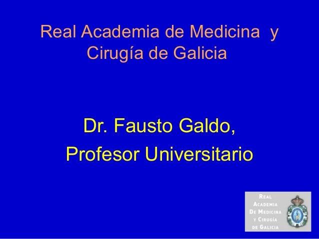 Real Academia de Medicina yCirugía de GaliciaDr. Fausto Galdo,Profesor Universitario