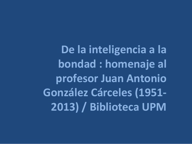De la inteligencia a labondad : homenaje alprofesor Juan AntonioGonzález Cárceles (1951-2013) / Biblioteca UPM