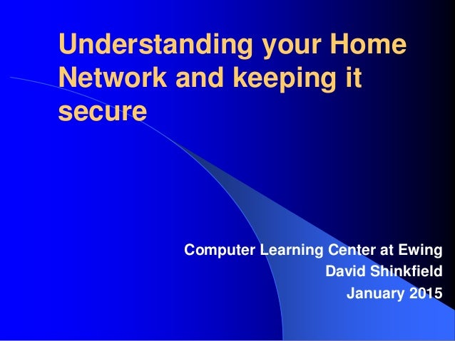 Understanding your Home Network and keeping it secure Computer Learning Center at Ewing David Shinkfield January 2015