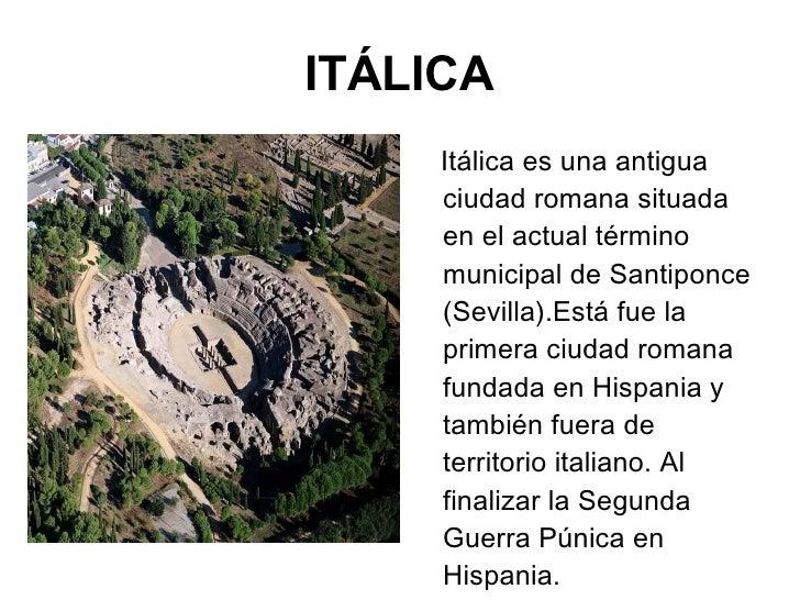 ITÁLICA <ul><li>Itálica es una antigua ciudad romana situada en el actual término municipal de Santiponce (Sevilla).Está f...