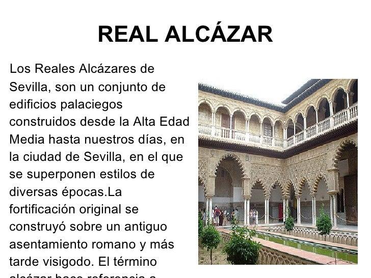 REAL ALCÁZAR <ul><li>Los Reales Alcázares de Sevilla, son un conjunto de edificios palaciegos construidos desde la Alta Ed...