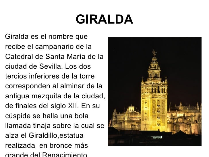 GIRALDA <ul><li>Giralda es el nombre que recibe el campanario de la Catedral de Santa María de la ciudad de Sevilla. Los d...