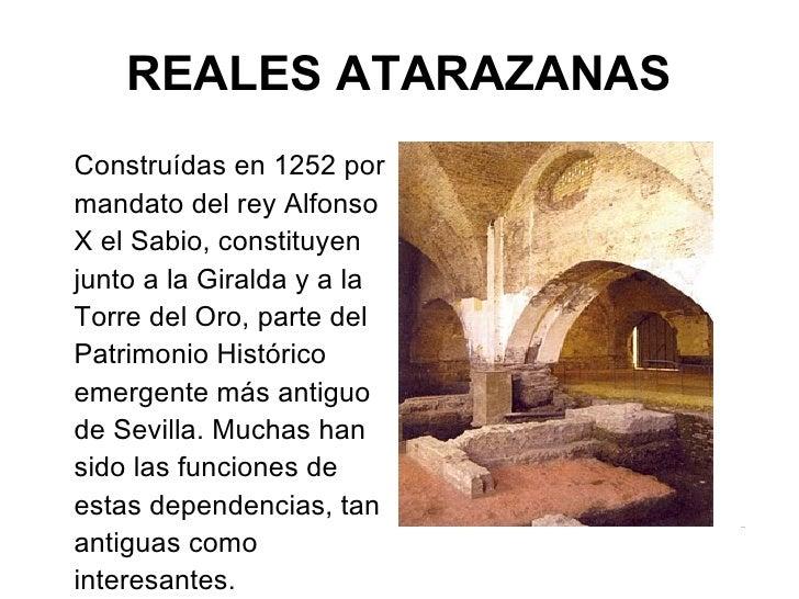 REALES ATARAZANAS <ul><li>Construídas en 1252 por mandato del rey Alfonso X el Sabio, constituyen junto a la Giralda y a l...