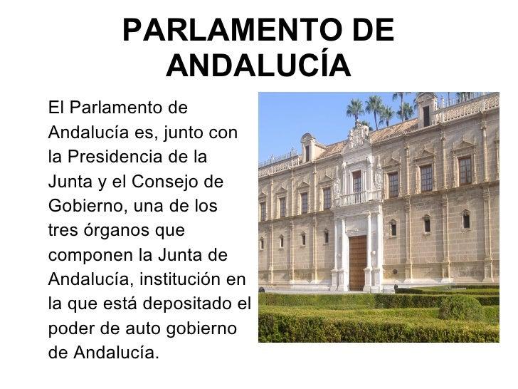 PARLAMENTO DE ANDALUCÍA <ul><li>El Parlamento de Andalucía es, junto con la Presidencia de la Junta y el Consejo de Gobier...