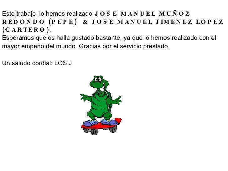 Este trabajo  lo hemos realizado  JOSE MANUEL MUÑOZ REDONDO (PEPE)  & JOSE MANUEL JIMENEZ LOPEZ (CARTERO). Esperamos que o...