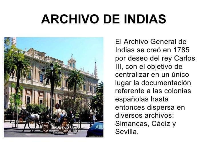 ARCHIVO DE INDIAS <ul><li>El Archivo General de Indias se creó en 1785 por deseo del rey Carlos III, con el objetivo de ce...