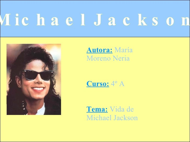 Autora:  María Moreno Neria Curso:  4º A Tema:   Vida de Michael Jackson