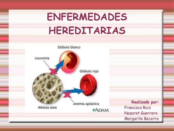 ENFERMEDADES   HEREDITARIAS Realizado por:  Francisco Ruiz  Nazaret Guerrero Margarita Becerra