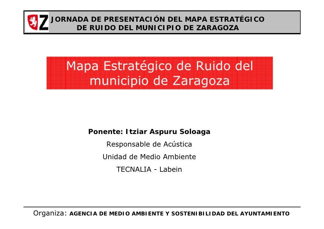 JORNADA DE PRESENTACIÓN DEL MAPA ESTRATÉGICO          DE RUIDO DEL MUNICIPIO DE ZARAGOZA             Mapa Estratégico de R...