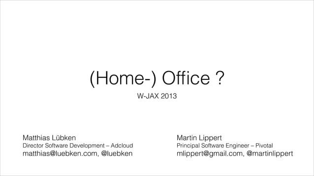 (Home-) Office ? W-JAX 2013  Matthias Lübken  Martin Lippert  Director Software Development – Adcloud  Principal Software E...