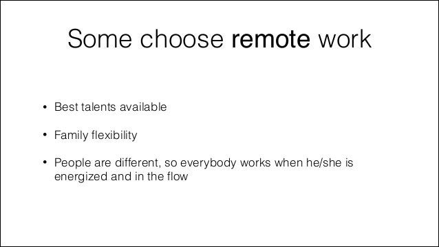 Some choose remote work •  Best talents available  •  Family flexibility  •  People are different, so everybody works when ...